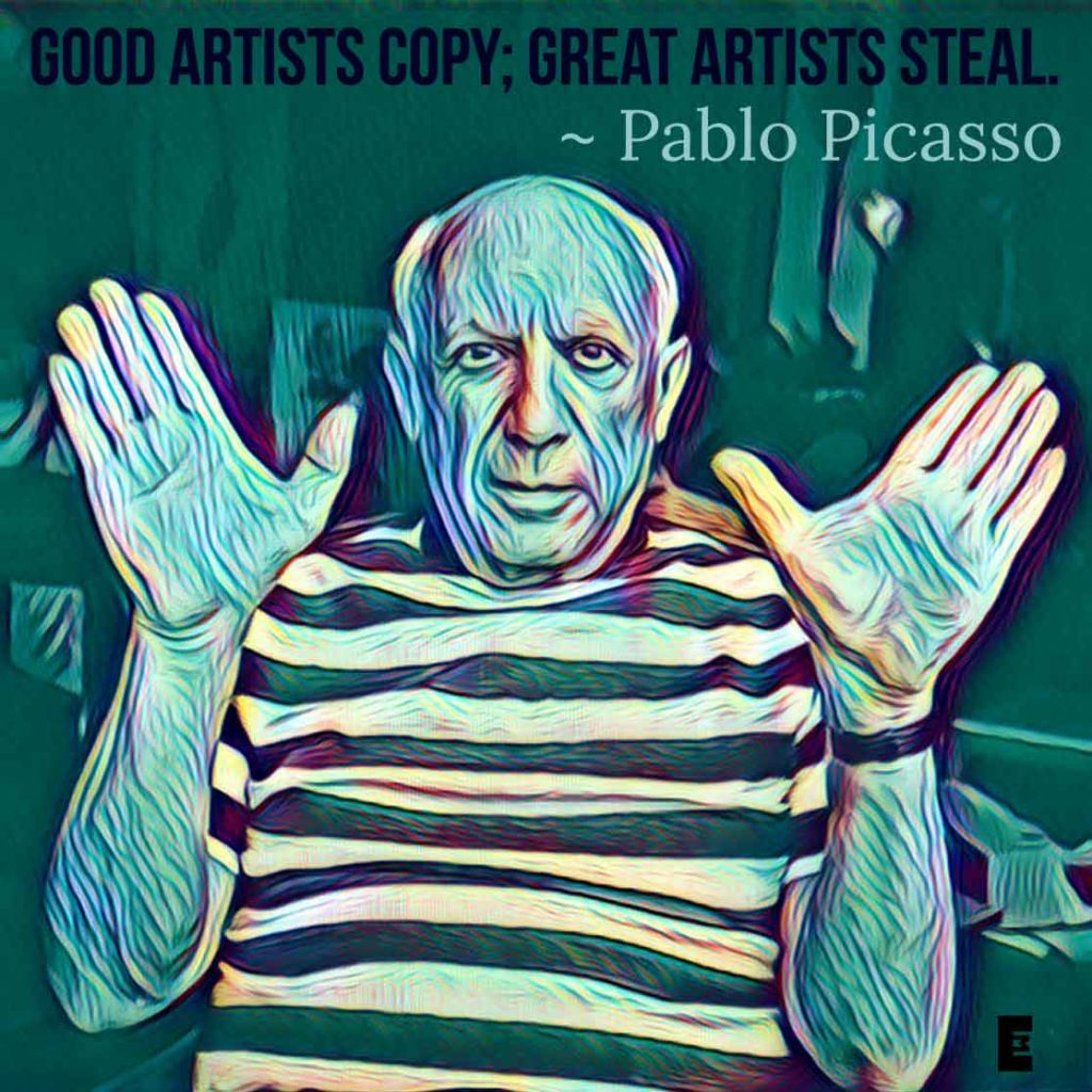 Good Artists Copy; Great Artists Steal. ~ Pablo Picasso